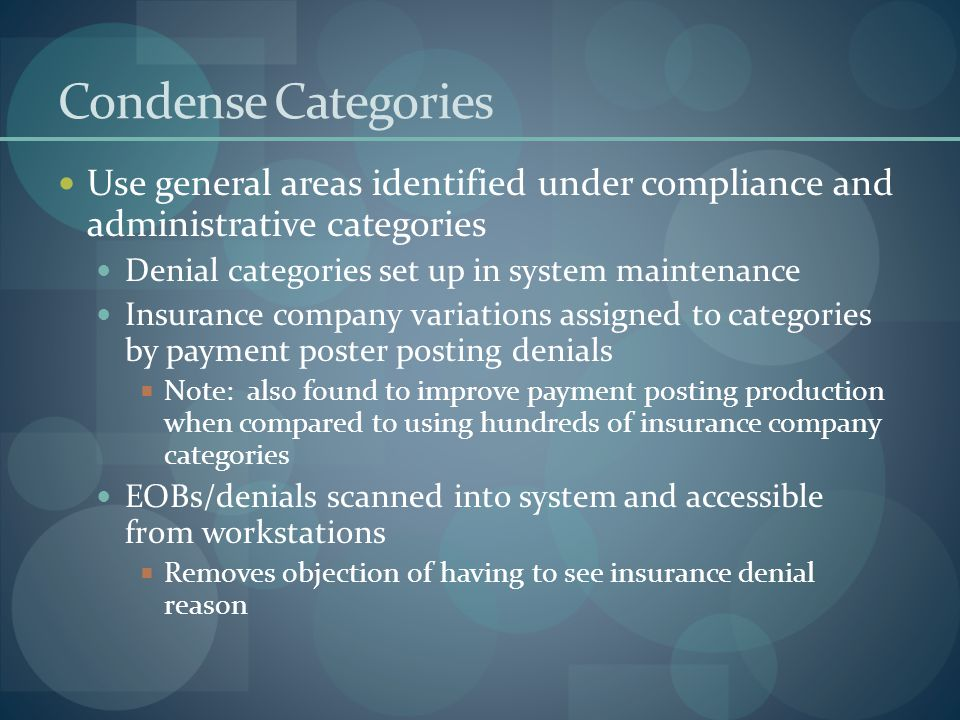 Condense Categories Use general areas identified under compliance and administrative categories Denial categories set up in system maintenance Insurance company variations assigned to categories by payment poster posting denials  Note: also found to improve payment posting production when compared to using hundreds of insurance company categories EOBs/denials scanned into system and accessible from workstations  Removes objection of having to see insurance denial reason