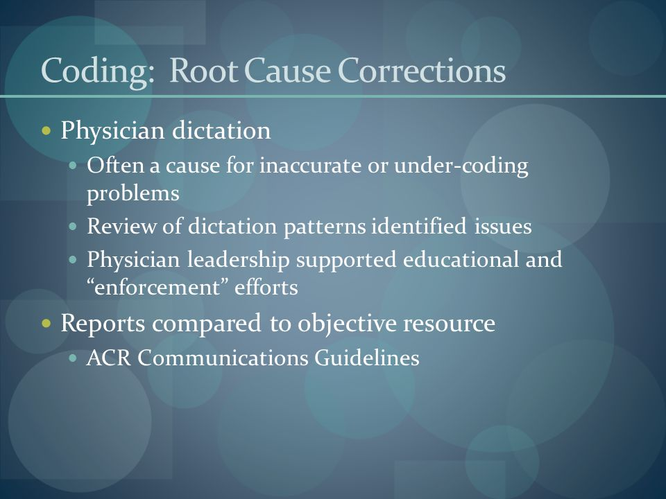 Coding: Root Cause Corrections Physician dictation Often a cause for inaccurate or under-coding problems Review of dictation patterns identified issues Physician leadership supported educational and enforcement efforts Reports compared to objective resource ACR Communications Guidelines