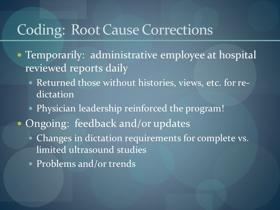 Coding: Root Cause Corrections Temporarily: administrative employee at hospital reviewed reports daily Returned those without histories, views, etc.
