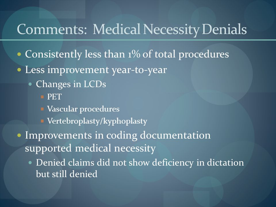 Comments: Medical Necessity Denials Consistently less than 1% of total procedures Less improvement year-to-year Changes in LCDs  PET  Vascular procedures  Vertebroplasty/kyphoplasty Improvements in coding documentation supported medical necessity Denied claims did not show deficiency in dictation but still denied