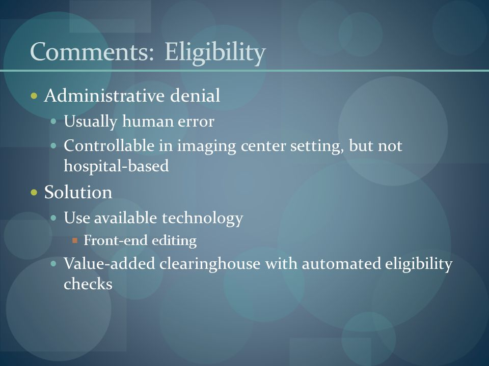 Comments: Eligibility Administrative denial Usually human error Controllable in imaging center setting, but not hospital-based Solution Use available technology  Front-end editing Value-added clearinghouse with automated eligibility checks