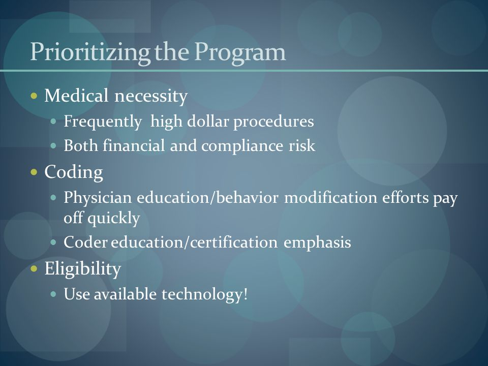 Prioritizing the Program Medical necessity Frequently high dollar procedures Both financial and compliance risk Coding Physician education/behavior modification efforts pay off quickly Coder education/certification emphasis Eligibility Use available technology!