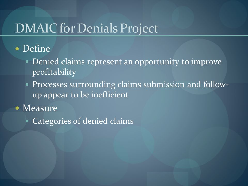 DMAIC for Denials Project Define Denied claims represent an opportunity to improve profitability Processes surrounding claims submission and follow- up appear to be inefficient Measure Categories of denied claims