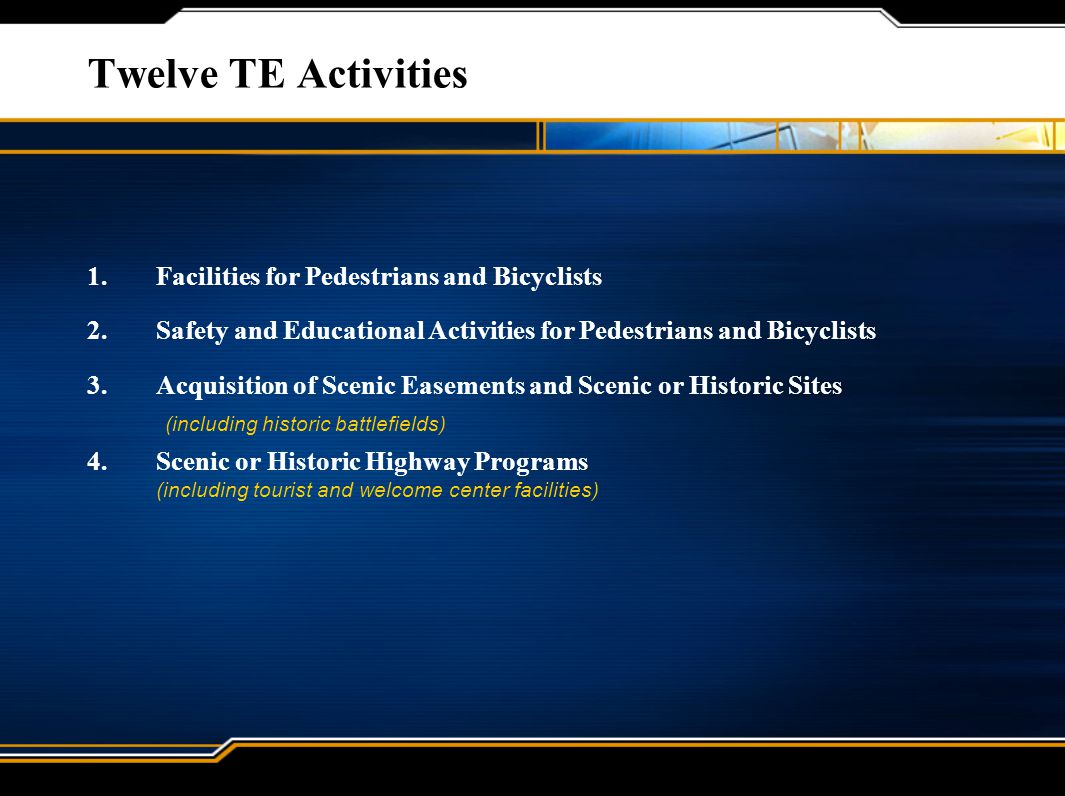 Twelve TE Activities 1.Facilities for Pedestrians and Bicyclists 2.Safety and Educational Activities for Pedestrians and Bicyclists 3.Acquisition of Scenic Easements and Scenic or Historic Sites (including historic battlefields) 4.Scenic or Historic Highway Programs (including tourist and welcome center facilities)