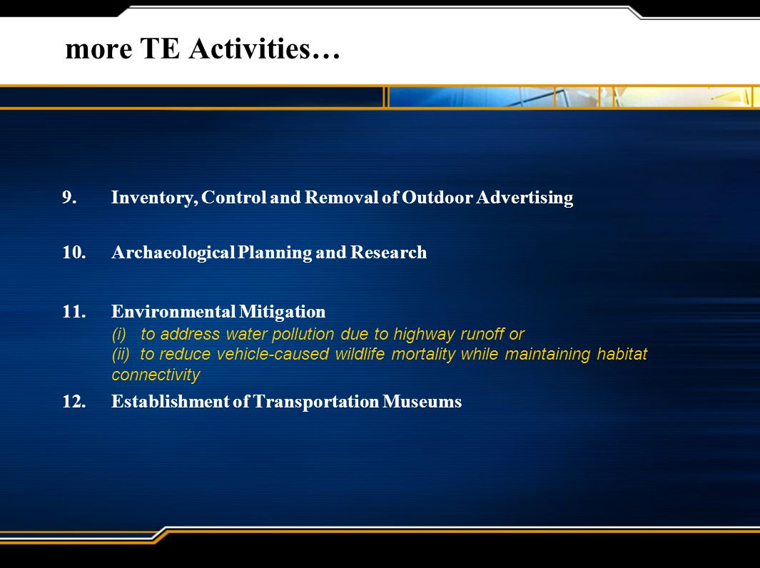 more TE Activities… 9.Inventory, Control and Removal of Outdoor Advertising 10.Archaeological Planning and Research 11.Environmental Mitigation (i) to address water pollution due to highway runoff or (ii) to reduce vehicle-caused wildlife mortality while maintaining habitat connectivity 12.Establishment of Transportation Museums
