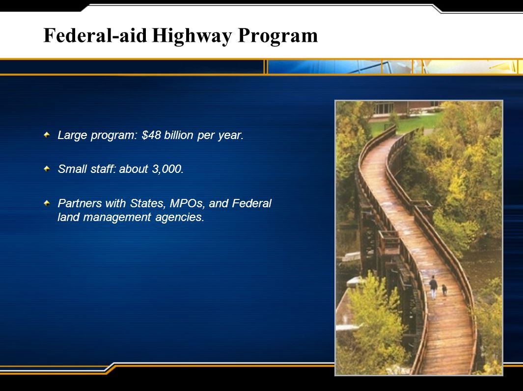 Federal-aid Highway Program Large program: $48 billion per year. Small staff: about 3,000. Partners with States, MPOs, and Federal land management age