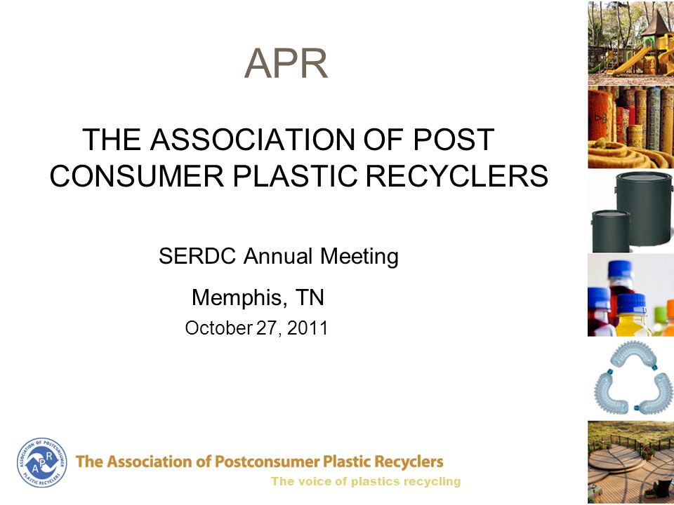 The voice of plastics recycling APR THE ASSOCIATION OF POST CONSUMER PLASTIC RECYCLERS SERDC Annual Meeting Memphis, TN October 27, 2011
