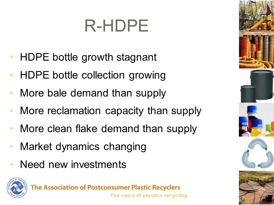 The voice of plastics recycling R-HDPE HDPE bottle growth stagnant HDPE bottle collection growing More bale demand than supply More reclamation capacity than supply More clean flake demand than supply Market dynamics changing Need new investments