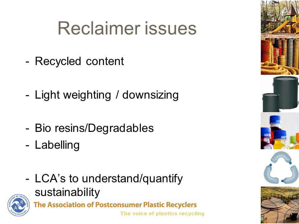 The voice of plastics recycling Reclaimer issues -Recycled content -Light weighting / downsizing -Bio resins/Degradables -Labelling -LCA's to understand/quantify sustainability