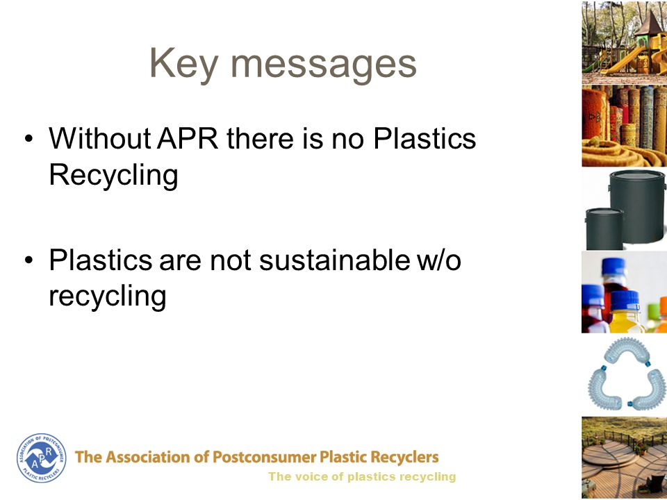 The voice of plastics recycling Key messages Without APR there is no Plastics Recycling Plastics are not sustainable w/o recycling