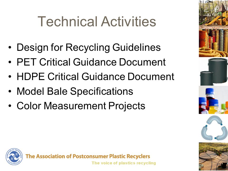 The voice of plastics recycling Technical Activities Design for Recycling Guidelines PET Critical Guidance Document HDPE Critical Guidance Document Model Bale Specifications Color Measurement Projects