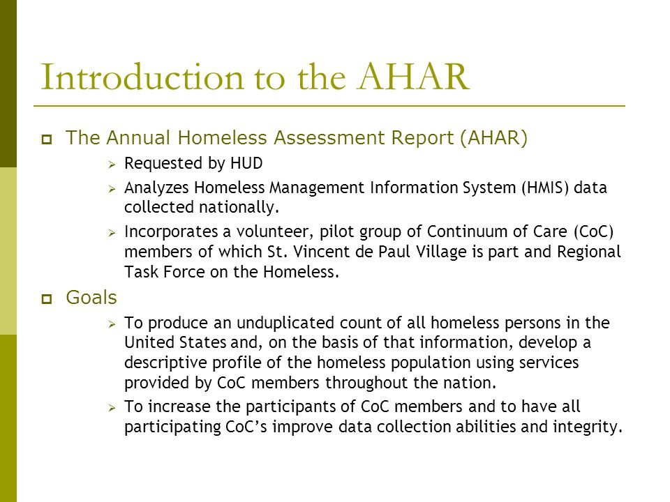 Introduction to the AHAR  The Annual Homeless Assessment Report (AHAR)  Requested by HUD  Analyzes Homeless Management Information System (HMIS) data collected nationally.