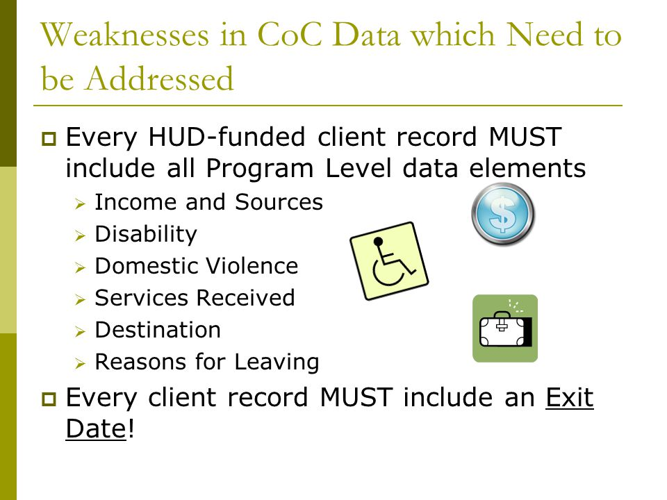 Weaknesses in CoC Data which Need to be Addressed  Every HUD-funded client record MUST include all Program Level data elements  Income and Sources  Disability  Domestic Violence  Services Received  Destination  Reasons for Leaving  Every client record MUST include an Exit Date!