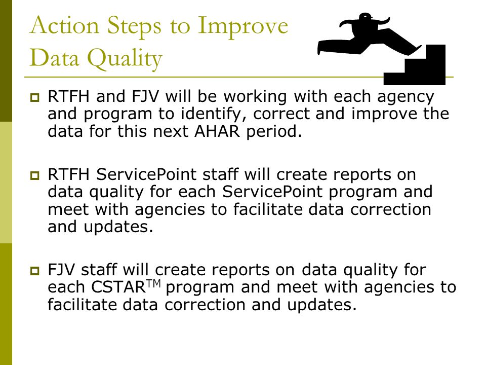 Action Steps to Improve Data Quality  RTFH and FJV will be working with each agency and program to identify, correct and improve the data for this next AHAR period.