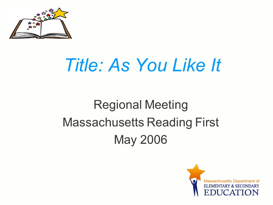 Title: As You Like It Regional Meeting Massachusetts Reading First May 2006