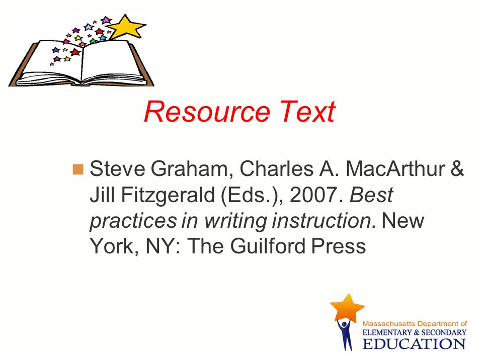 Resource Text Steve Graham, Charles A. MacArthur & Jill Fitzgerald (Eds.), 2007. Best practices in writing instruction. New York, NY: The Guilford Pre