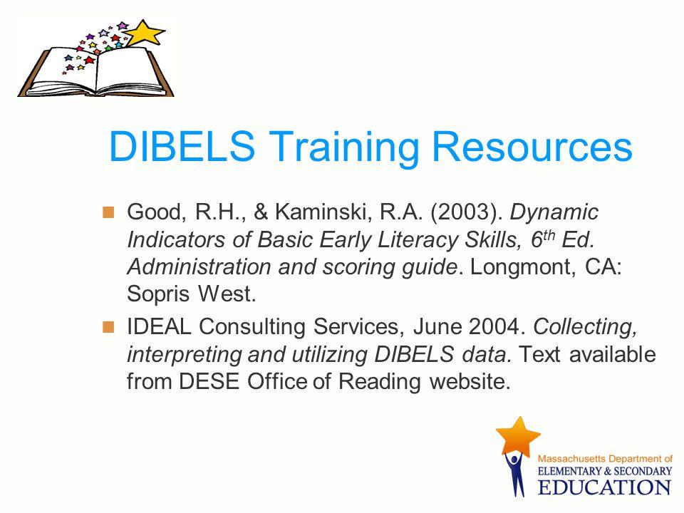 DIBELS Training Resources Good, R.H., & Kaminski, R.A. (2003). Dynamic Indicators of Basic Early Literacy Skills, 6 th Ed. Administration and scoring