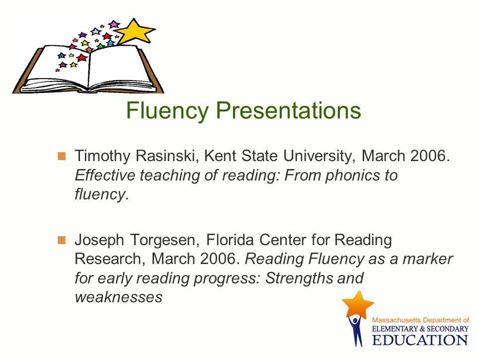 Fluency Presentations Timothy Rasinski, Kent State University, March 2006. Effective teaching of reading: From phonics to fluency. Joseph Torgesen, Fl