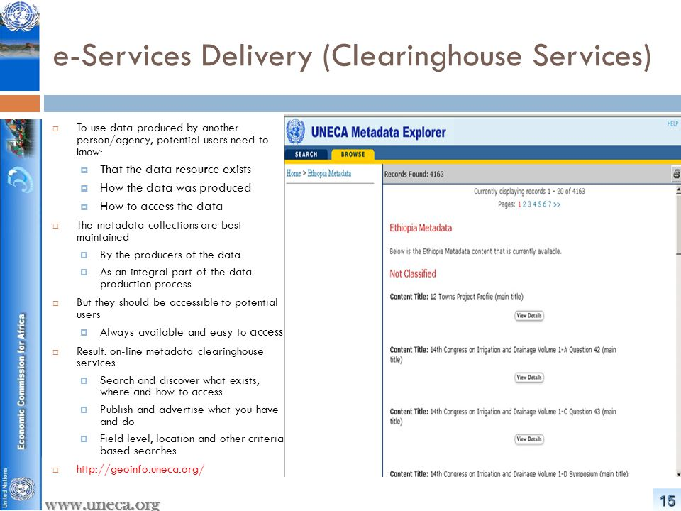1616 www.uneca.org e-Services Delivery (Online Mapping)  Exploit the vast opportunities provided by the Web  Make it easy and rapid to search, and access geospatial information from multiple locations  Enable standards and interoperable web-based exploitation of Geodata  Develop value-add products and services  Decentralized Mapping…  Previously unthinkable map themes now common at demand:  Visualizing MDG Progress  Dynamic maps and Statistics…  http://geoinfo.uneca.org