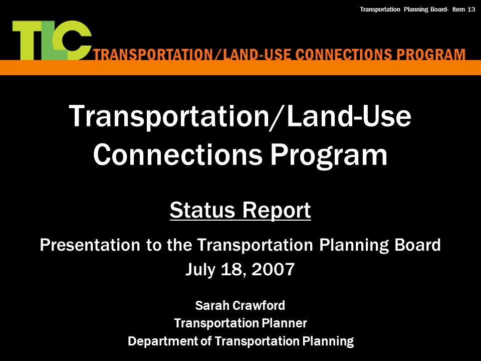 Transportation/Land-Use Connections Program Status Report Presentation to the Transportation Planning Board July 18, 2007 Sarah Crawford Transportation Planner Department of Transportation Planning Transportation Planning Board- Item 13