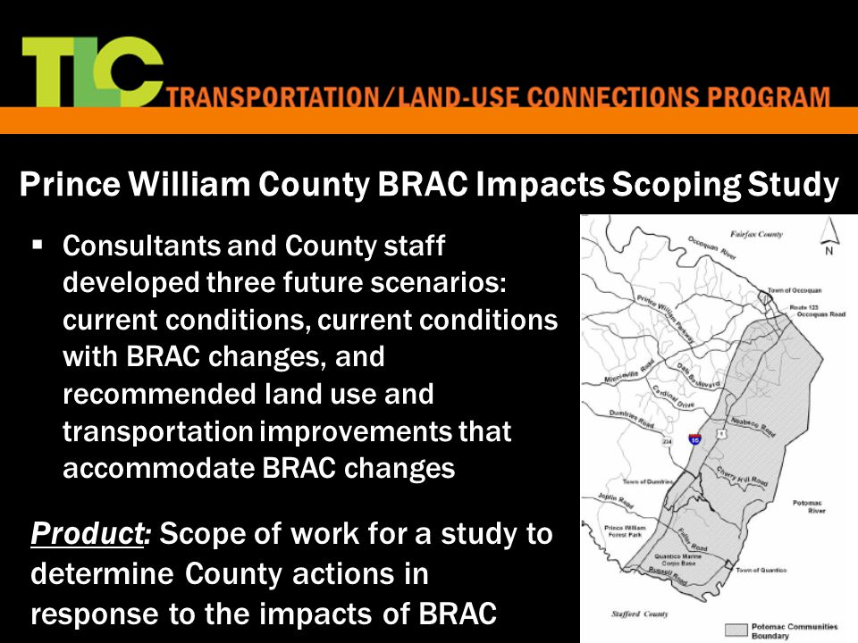 10 Prince William County BRAC Impacts Scoping Study  Consultants and County staff developed three future scenarios: current conditions, current conditions with BRAC changes, and recommended land use and transportation improvements that accommodate BRAC changes Product: Scope of work for a study to determine County actions in response to the impacts of BRAC