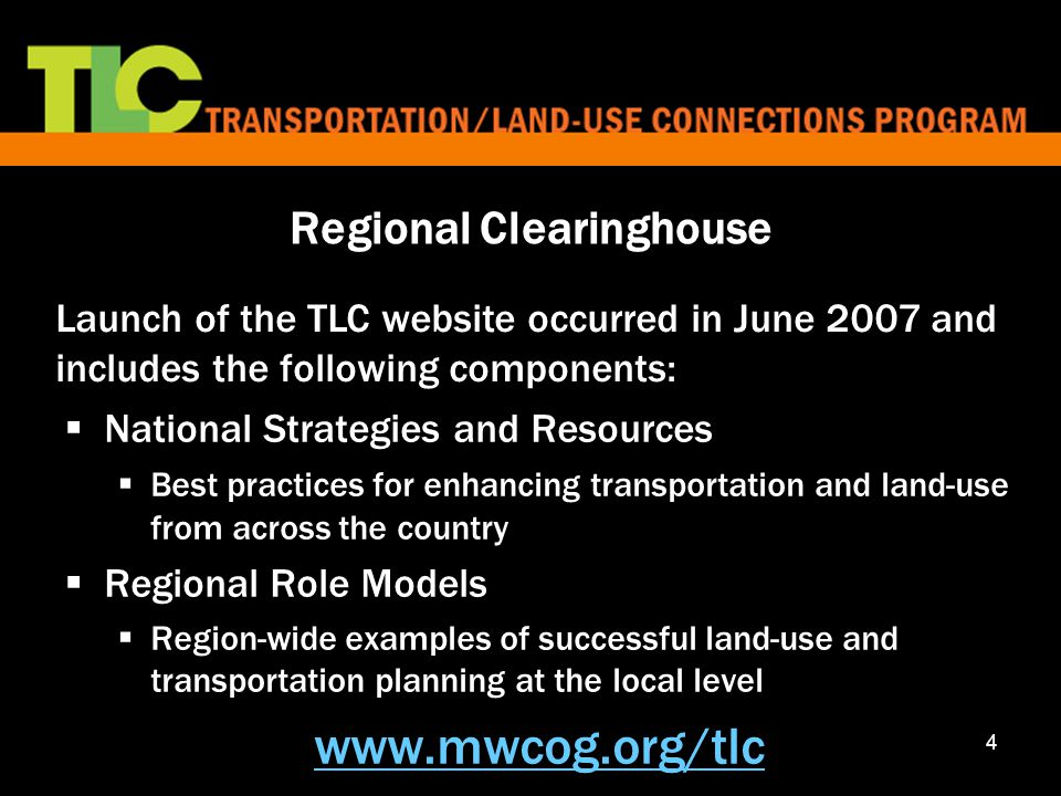 4  National Strategies and Resources  Best practices for enhancing transportation and land-use from across the country  Regional Role Models  Region-wide examples of successful land-use and transportation planning at the local level www.mwcog.org/tlc Launch of the TLC website occurred in June 2007 and includes the following components: Regional Clearinghouse