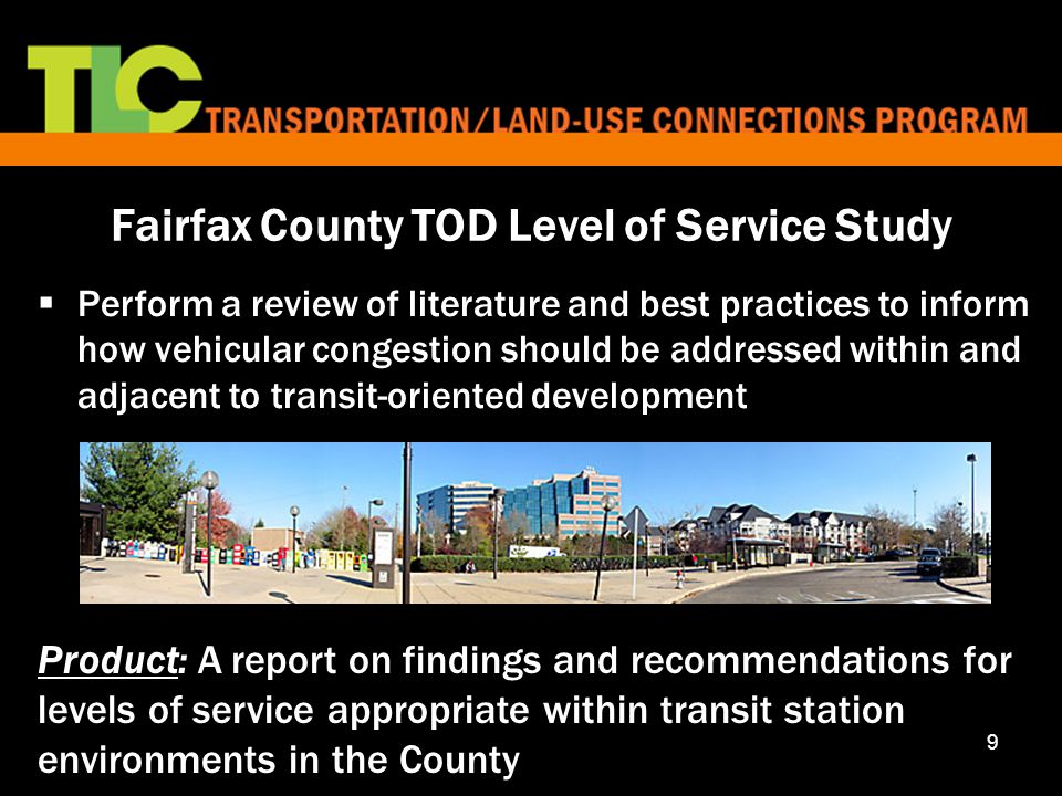 9 Fairfax County TOD Level of Service Study  Perform a review of literature and best practices to inform how vehicular congestion should be addressed within and adjacent to transit-oriented development Product: A report on findings and recommendations for levels of service appropriate within transit station environments in the County