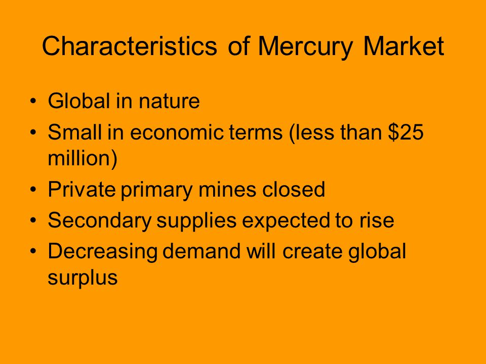 Characteristics of Mercury Market Global in nature Small in economic terms (less than $25 million) Private primary mines closed Secondary supplies expected to rise Decreasing demand will create global surplus