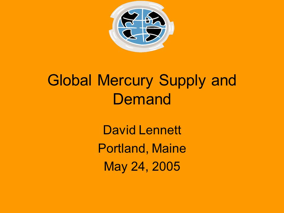 Global Mercury Supply and Demand David Lennett Portland, Maine May 24, 2005