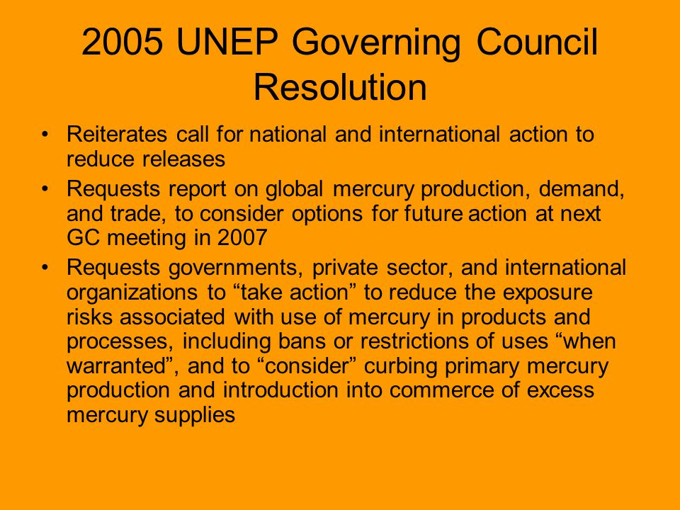 2005 UNEP Governing Council Resolution Reiterates call for national and international action to reduce releases Requests report on global mercury prod