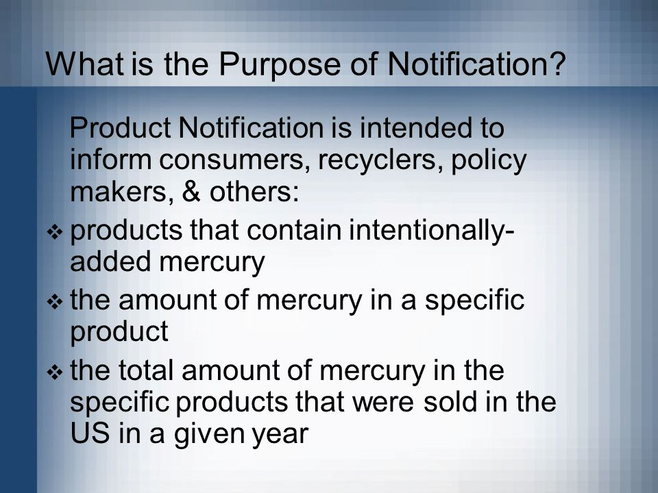 What is the Purpose of Notification? Product Notification is intended to inform consumers, recyclers, policy makers, & others:  products that contain