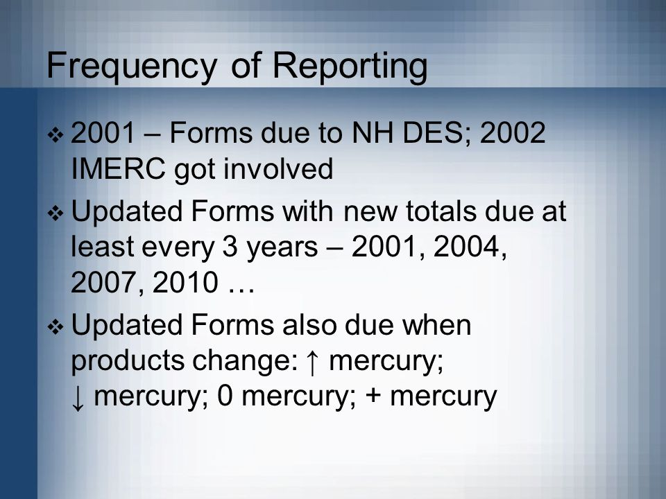 Frequency of Reporting  2001 – Forms due to NH DES; 2002 IMERC got involved  Updated Forms with new totals due at least every 3 years – 2001, 2004, 2007, 2010 …  Updated Forms also due when products change: ↑ mercury; ↓ mercury; 0 mercury; + mercury