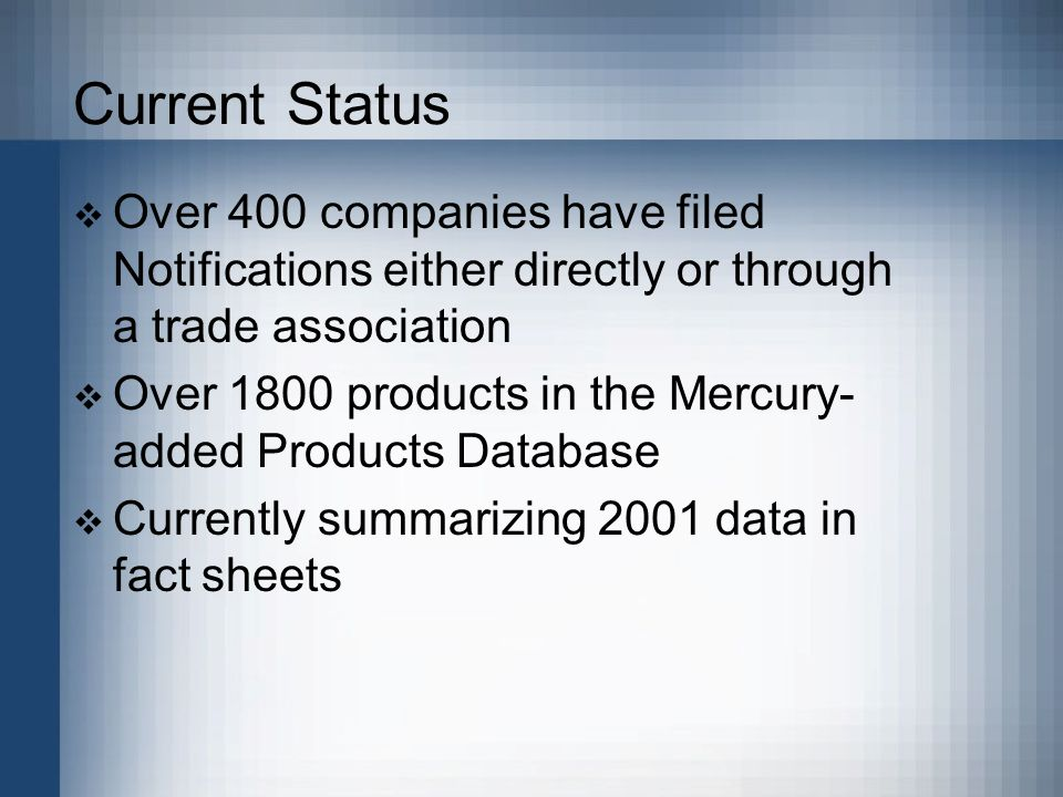 Current Status  Over 400 companies have filed Notifications either directly or through a trade association  Over 1800 products in the Mercury- added Products Database  Currently summarizing 2001 data in fact sheets