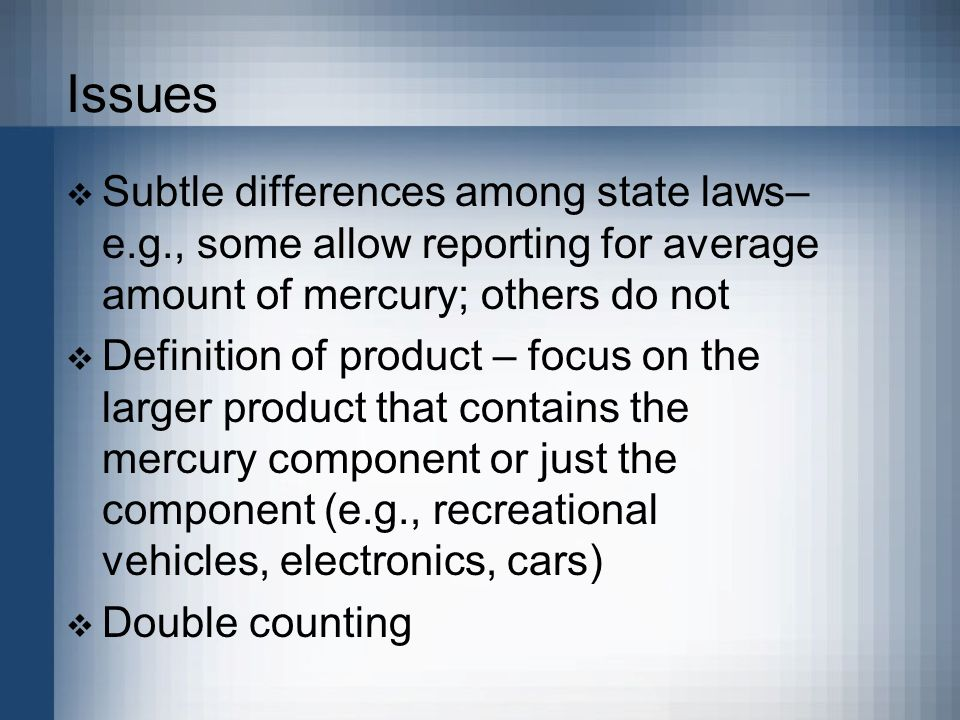 Issues  Subtle differences among state laws– e.g., some allow reporting for average amount of mercury; others do not  Definition of product – focus on the larger product that contains the mercury component or just the component (e.g., recreational vehicles, electronics, cars)  Double counting