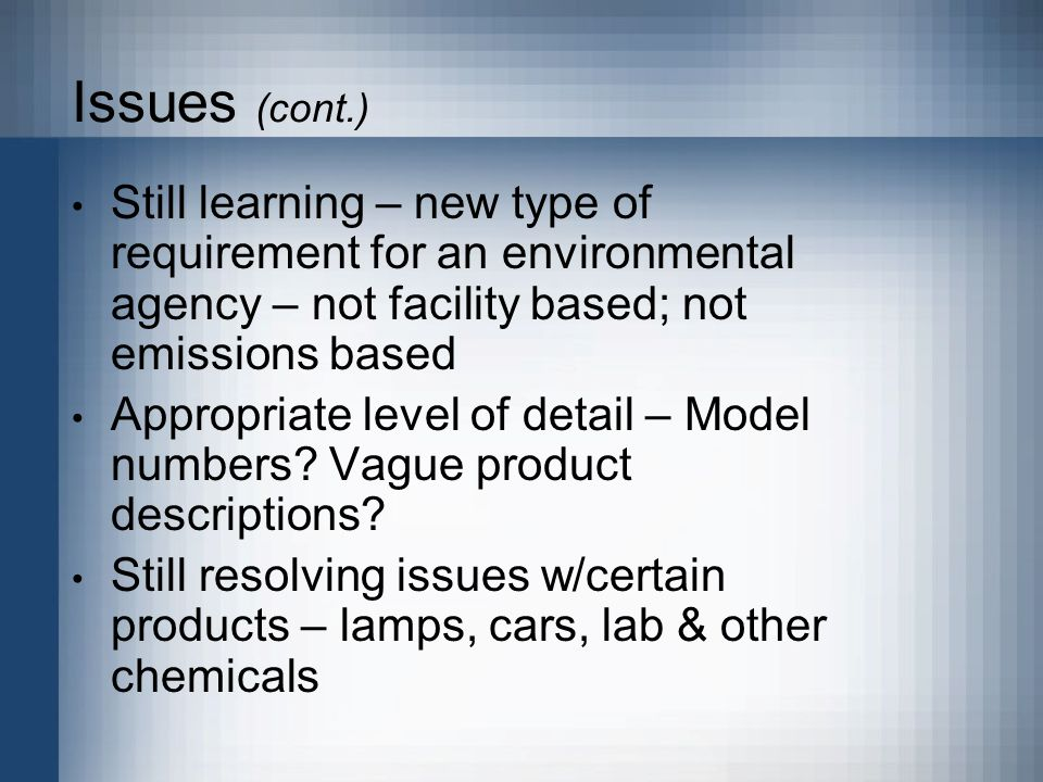 Issues (cont.) Still learning – new type of requirement for an environmental agency – not facility based; not emissions based Appropriate level of detail – Model numbers.