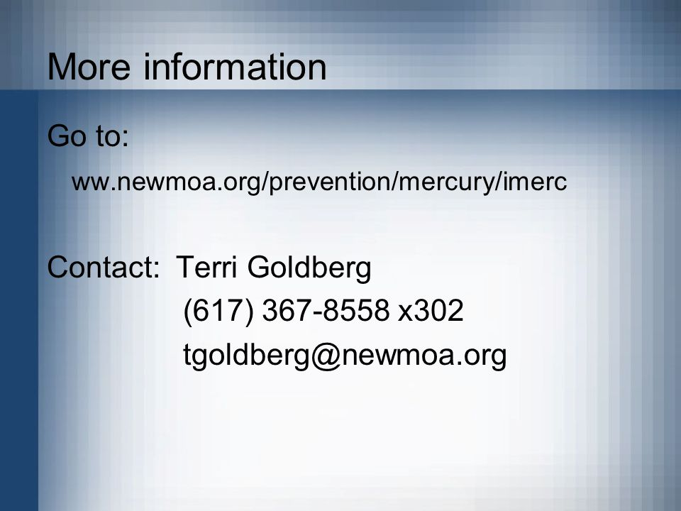 More information Go to: ww.newmoa.org/prevention/mercury/imerc Contact: Terri Goldberg (617) 367-8558 x302 tgoldberg@newmoa.org