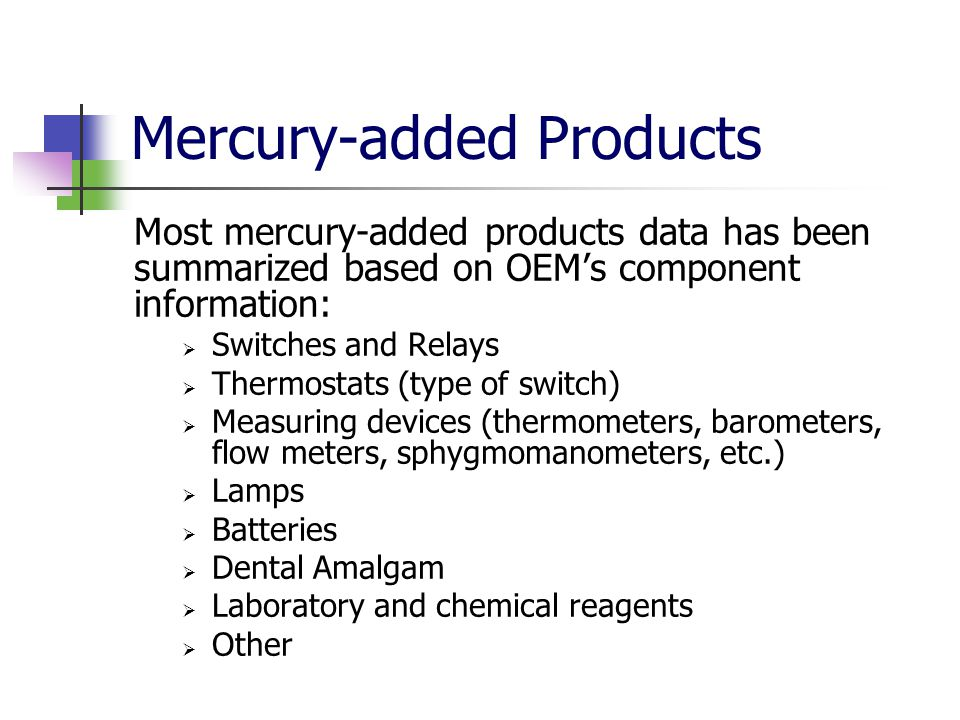Mercury-added Products Most mercury-added products data has been summarized based on OEM's component information:  Switches and Relays  Thermostats (type of switch)  Measuring devices (thermometers, barometers, flow meters, sphygmomanometers, etc.)  Lamps  Batteries  Dental Amalgam  Laboratory and chemical reagents  Other