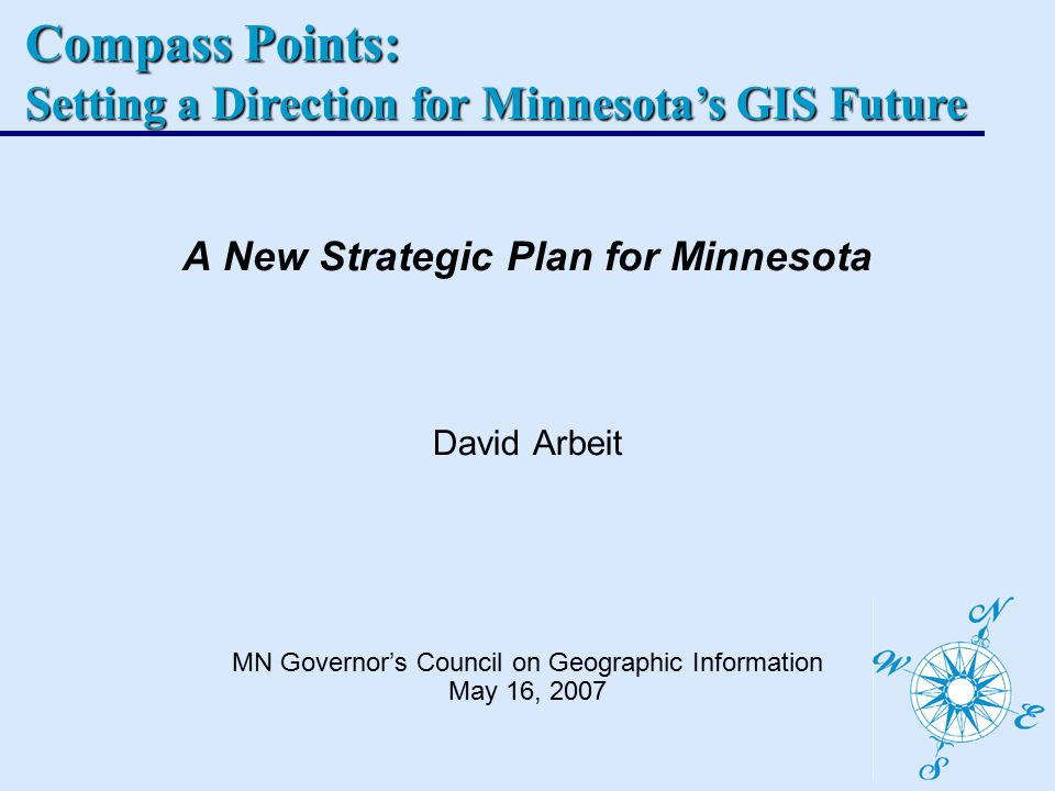 Compass Points: Setting a Direction for Minnesota's GIS Future A New Strategic Plan for Minnesota David Arbeit MN Governor's Council on Geographic Information May 16, 2007