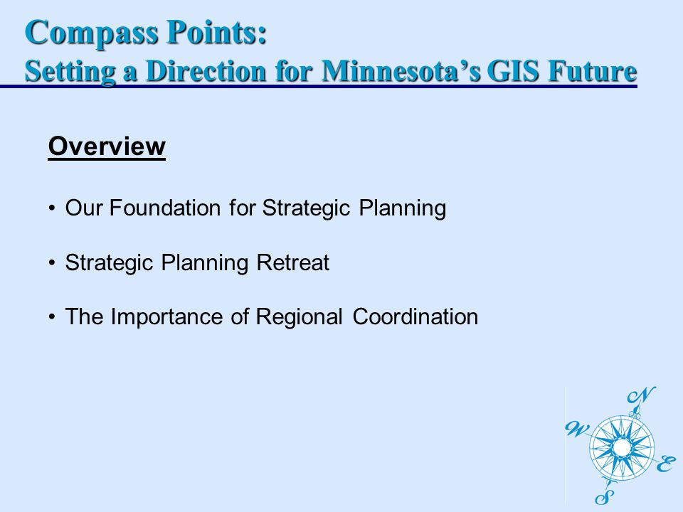 Overview Our Foundation for Strategic Planning Strategic Planning Retreat The Importance of Regional Coordination Compass Points: Setting a Direction for Minnesota's GIS Future