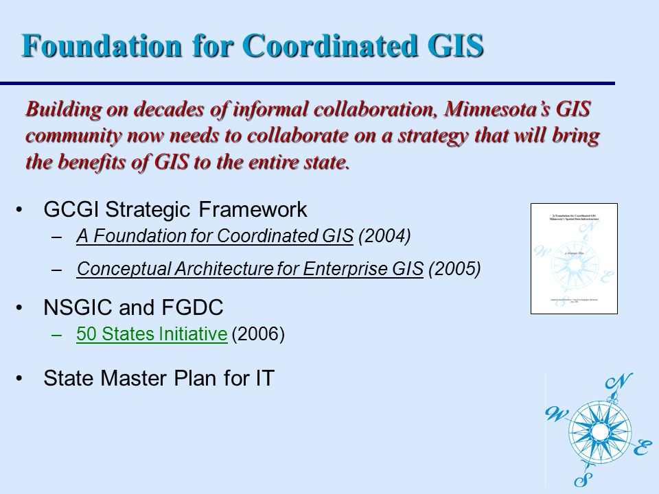 GCGI Strategic Framework –A Foundation for Coordinated GIS (2004) –Conceptual Architecture for Enterprise GIS (2005) NSGIC and FGDC –50 States Initiative (2006) State Master Plan for IT Building on decades of informal collaboration, Minnesota's GIS community now needs to collaborate on a strategy that will bring the benefits of GIS to the entire state.