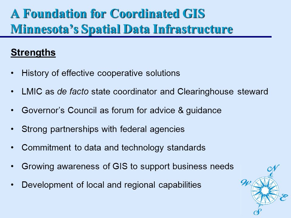A Foundation for Coordinated GIS Minnesota's Spatial Data Infrastructure Strengths History of effective cooperative solutions LMIC as de facto state coordinator and Clearinghouse steward Governor's Council as forum for advice & guidance Strong partnerships with federal agencies Commitment to data and technology standards Growing awareness of GIS to support business needs Development of local and regional capabilities