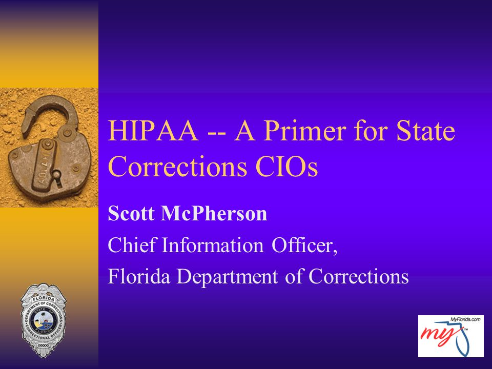 HIPAA -- A Primer for State Corrections CIOs Scott McPherson Chief Information Officer, Florida Department of Corrections
