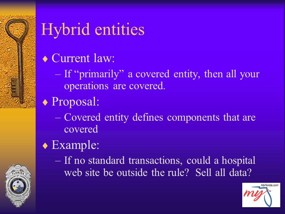 "Hybrid entities  Current law: –If ""primarily"" a covered entity, then all your operations are covered.  Proposal: –Covered entity defines components"