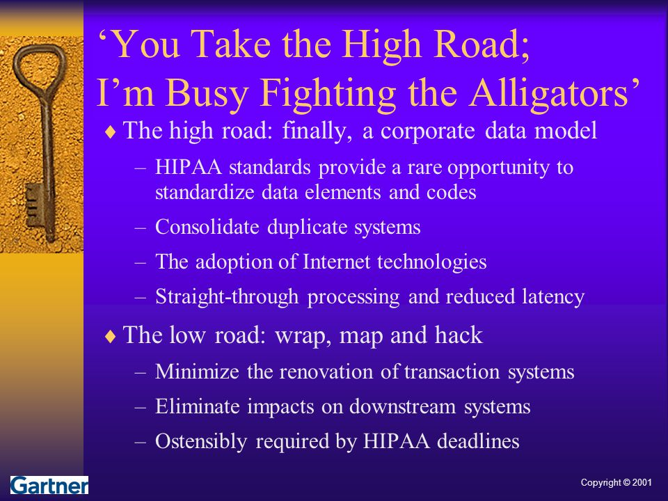  The high road: finally, a corporate data model –HIPAA standards provide a rare opportunity to standardize data elements and codes –Consolidate dupli