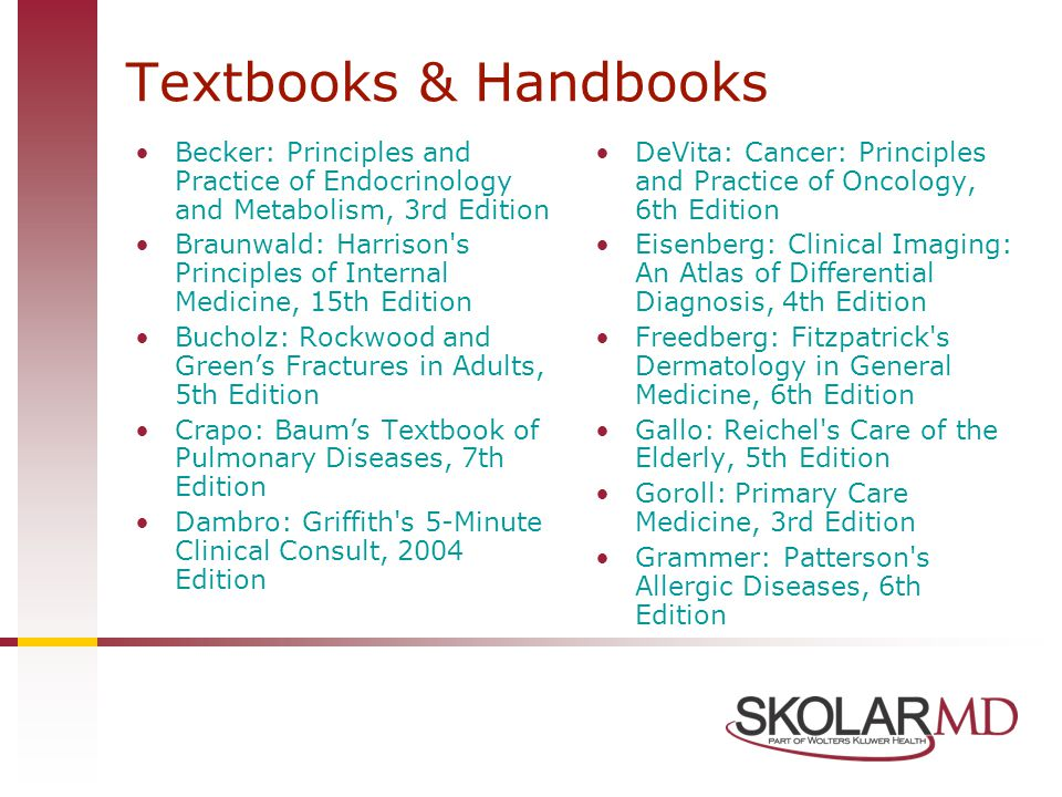 Textbooks & Handbooks Becker: Principles and Practice of Endocrinology and Metabolism, 3rd Edition Braunwald: Harrison s Principles of Internal Medicine, 15th Edition Bucholz: Rockwood and Green's Fractures in Adults, 5th Edition Crapo: Baum's Textbook of Pulmonary Diseases, 7th Edition Dambro: Griffith s 5-Minute Clinical Consult, 2004 Edition DeVita: Cancer: Principles and Practice of Oncology, 6th Edition Eisenberg: Clinical Imaging: An Atlas of Differential Diagnosis, 4th Edition Freedberg: Fitzpatrick s Dermatology in General Medicine, 6th Edition Gallo: Reichel s Care of the Elderly, 5th Edition Goroll: Primary Care Medicine, 3rd Edition Grammer: Patterson s Allergic Diseases, 6th Edition