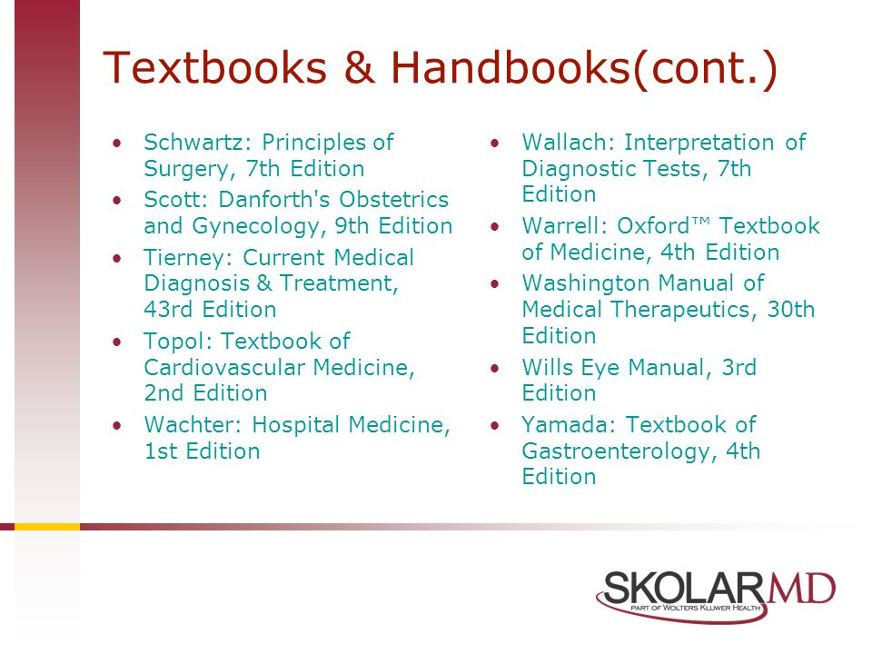 Schwartz: Principles of Surgery, 7th Edition Scott: Danforth's Obstetrics and Gynecology, 9th Edition Tierney: Current Medical Diagnosis & Treatment,