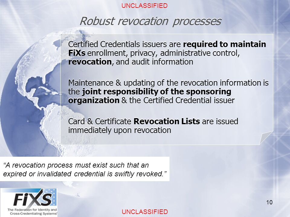 UNCLASSIFIED 10 Robust revocation processes A revocation process must exist such that an expired or invalidated credential is swiftly revoked. Certified Credentials issuers are required to maintain FiXs enrollment, privacy, administrative control, revocation, and audit information Maintenance & updating of the revocation information is the joint responsibility of the sponsoring organization & the Certified Credential issuer Card & Certificate Revocation Lists are issued immediately upon revocation Certified Credentials issuers are required to maintain FiXs enrollment, privacy, administrative control, revocation, and audit information Maintenance & updating of the revocation information is the joint responsibility of the sponsoring organization & the Certified Credential issuer Card & Certificate Revocation Lists are issued immediately upon revocation
