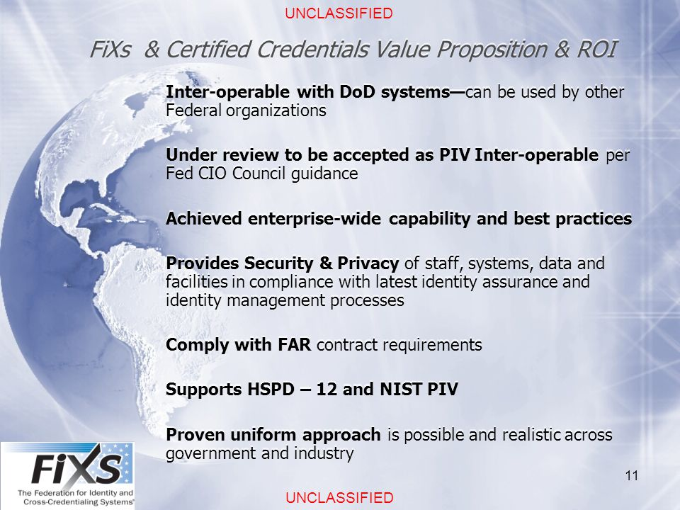 UNCLASSIFIED 11 FiXs & Certified Credentials Value Proposition & ROI Inter-operable with DoD systems—can be used by other Federal organizations Under review to be accepted as PIV Inter-operable per Fed CIO Council guidance Achieved enterprise-wide capability and best practices Provides Security & Privacy of staff, systems, data and facilities in compliance with latest identity assurance and identity management processes Comply with FAR contract requirements Supports HSPD – 12 and NIST PIV Proven uniform approach is possible and realistic across government and industry Inter-operable with DoD systems—can be used by other Federal organizations Under review to be accepted as PIV Inter-operable per Fed CIO Council guidance Achieved enterprise-wide capability and best practices Provides Security & Privacy of staff, systems, data and facilities in compliance with latest identity assurance and identity management processes Comply with FAR contract requirements Supports HSPD – 12 and NIST PIV Proven uniform approach is possible and realistic across government and industry