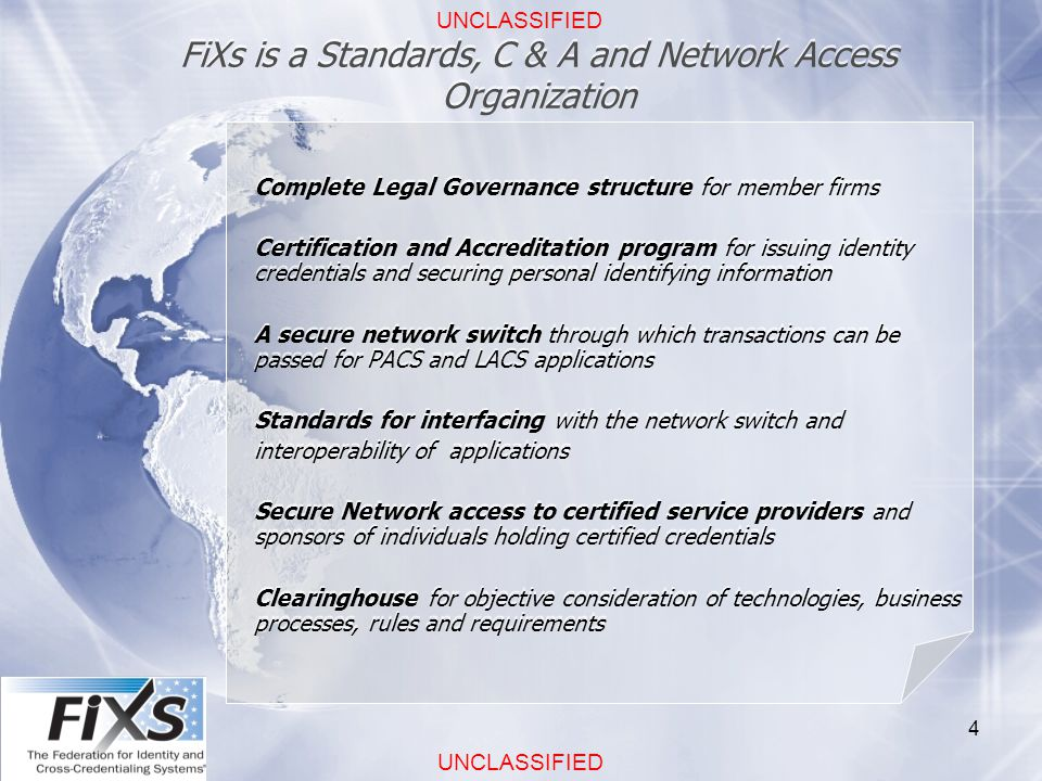 UNCLASSIFIED 4 FiXs is a Standards, C & A and Network Access Organization Complete Legal Governance structure for member firms Certification and Accreditation program for issuing identity credentials and securing personal identifying information A secure network switch through which transactions can be passed for PACS and LACS applications Standards for interfacing with the network switch and interoperability of applications Secure Network access to certified service providers and sponsors of individuals holding certified credentials Clearinghouse for objective consideration of technologies, business processes, rules and requirements Complete Legal Governance structure for member firms Certification and Accreditation program for issuing identity credentials and securing personal identifying information A secure network switch through which transactions can be passed for PACS and LACS applications Standards for interfacing with the network switch and interoperability of applications Secure Network access to certified service providers and sponsors of individuals holding certified credentials Clearinghouse for objective consideration of technologies, business processes, rules and requirements