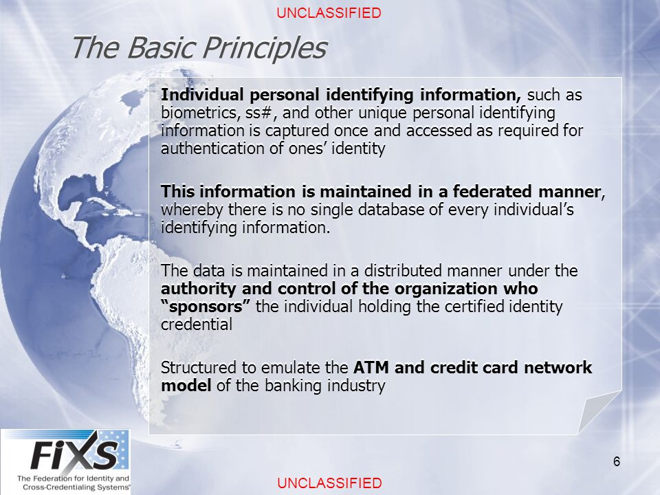 UNCLASSIFIED 6 The Basic Principles Individual personal identifying information, such as biometrics, ss#, and other unique personal identifying information is captured once and accessed as required for authentication of ones' identity This information is maintained in a federated manner, whereby there is no single database of every individual's identifying information.